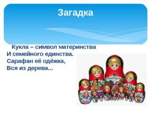 Кукла – символ материнства И семейного единства. Сарафан её одёжка, Вся из д