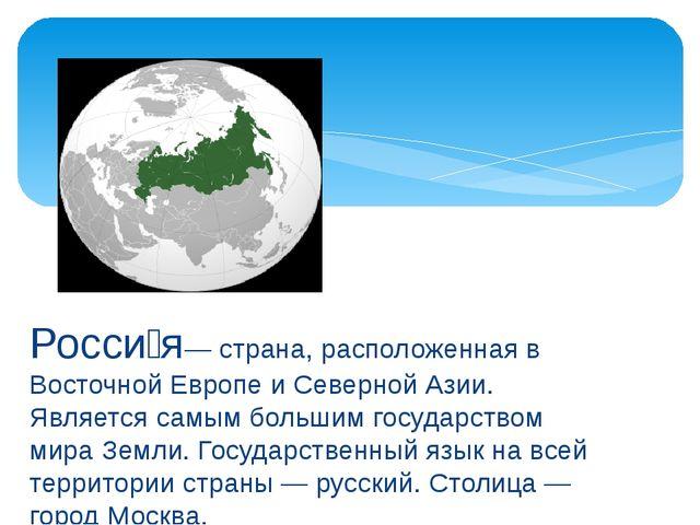 Росси́я— страна, расположенная в Восточной Европе и Северной Азии. Является с...