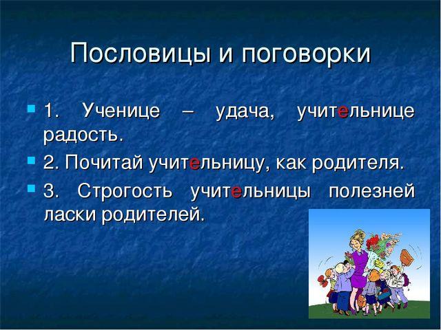 Пословицы и поговорки 1. Ученице – удача, учительнице радость. 2. Почитай учи...