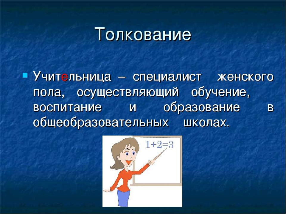 Толкование Учительница – специалист женского пола, осуществляющий обучение, в...