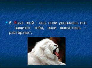 6. Язык твой – лев: если удержишь его – защитит тебя, если выпустишь – растер