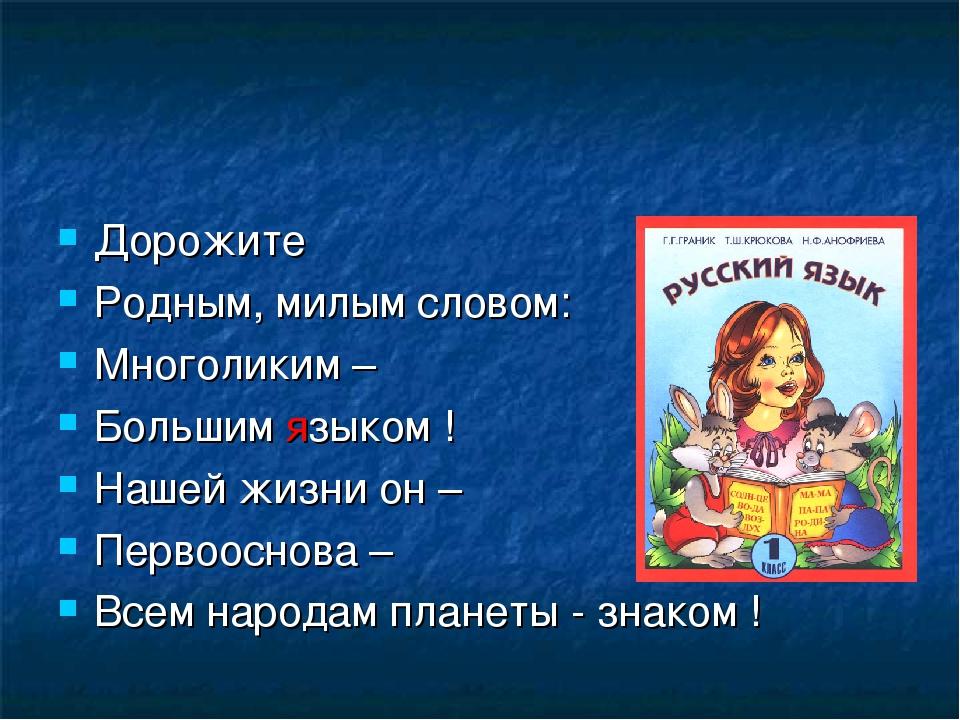 Дорожите Родным, милым словом: Многоликим – Большим языком ! Нашей жизни он –...