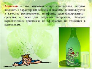 Алкоголь – это этиловый спирт (бесцветная, летучая жидкость с характерным зап