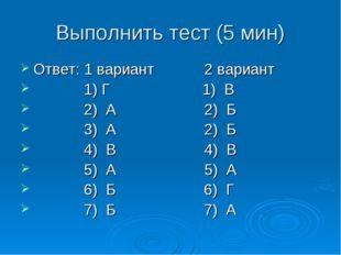 Выполнить тест (5 мин) Ответ: 1 вариант 2 вариант 1) Г 1) В 2) А 2) Б 3) А 2)
