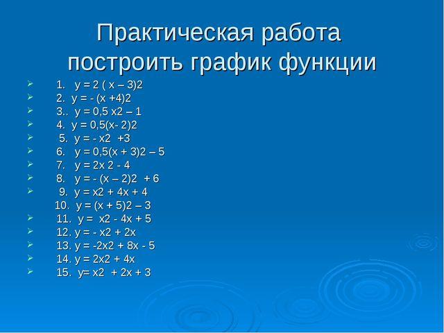 Практическая работа построить график функции 1. у = 2 ( х – 3)2 2. у = - (х +...