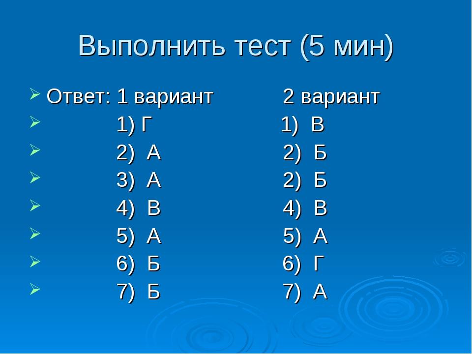 Выполнить тест (5 мин) Ответ: 1 вариант 2 вариант 1) Г 1) В 2) А 2) Б 3) А 2)...