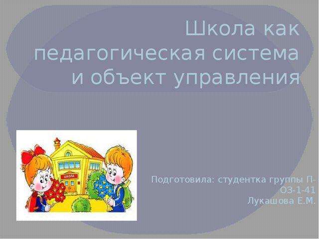 Школа как педагогическая система и объект управления Подготовила: студентка г...