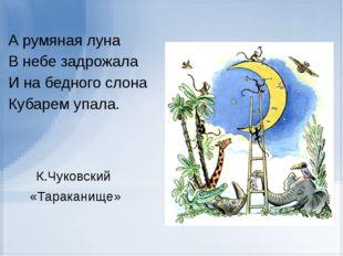 А румяная луна В небе задрожала И на бедного слона Кубарем упала. К.Чуковски