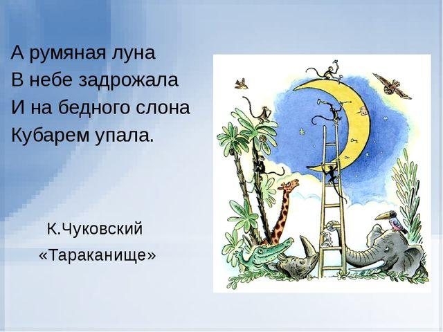 А румяная луна В небе задрожала И на бедного слона Кубарем упала. К.Чуковски...
