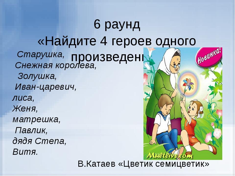 6 раунд «Найдите 4 героев одного произведения» Старушка, Снежная королева, Зо...