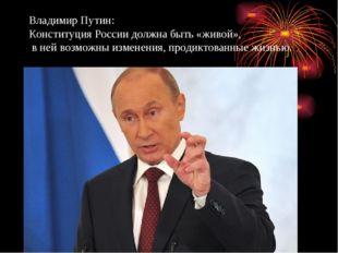 Владимир Путин: Конституция России должна быть «живой», в ней возможны измене