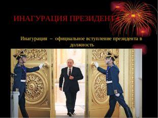 ИНАГУРАЦИЯ ПРЕЗИДЕНТА Инагурация – официальное вступление президента в должно