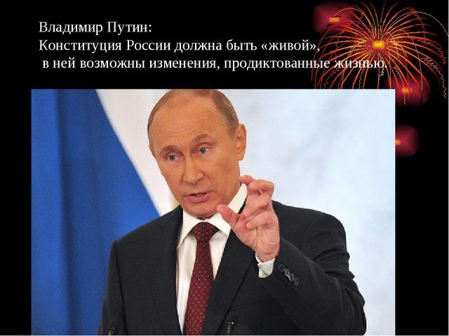 Владимир Путин: Конституция России должна быть «живой», в ней возможны измене...