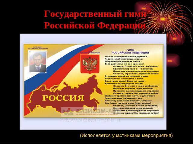 Государственный гимн Российской Федерации (Исполняется участниками мероприятия)