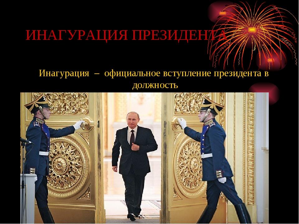 ИНАГУРАЦИЯ ПРЕЗИДЕНТА Инагурация – официальное вступление президента в должно...