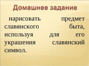 нарисовать предмет славянского быта, используя для его украшения славянский с