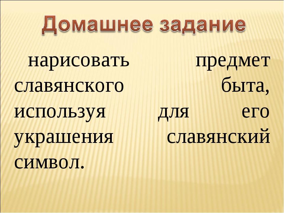 нарисовать предмет славянского быта, используя для его украшения славянский с...