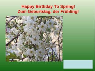 Happy Birthday То Spring! Zum Geburtstag, der Frühling!