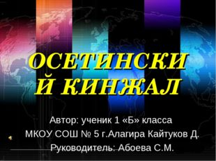ОСЕТИНСКИЙ КИНЖАЛ Автор: ученик 1 «Б» класса МКОУ СОШ № 5 г.Алагира Кайтуков
