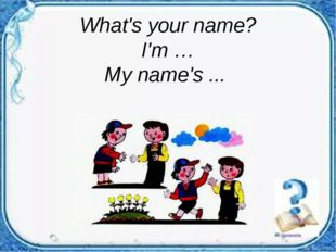 What's your name? I'm … My name's ...