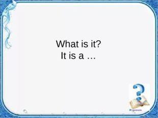 What is it? It is a …
