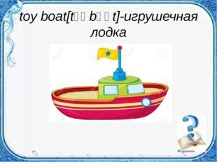 toy boat[tɔɪ bəʊt]-игрушечная лодка