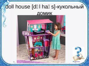 doll house [dɔl haʊs]-кукольный домик