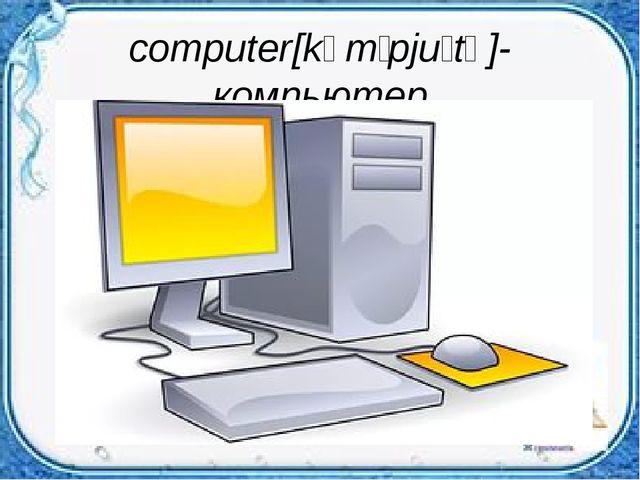 computer[kəmˈpjuːtə]-компьютер