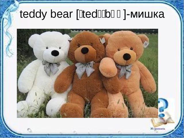 teddy bear [ˈtedɪˈbɛə]-мишка