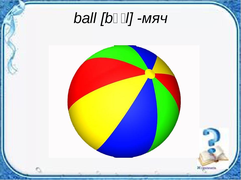 ball [bɔːl] -мяч