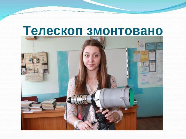 Телескоп змонтовано