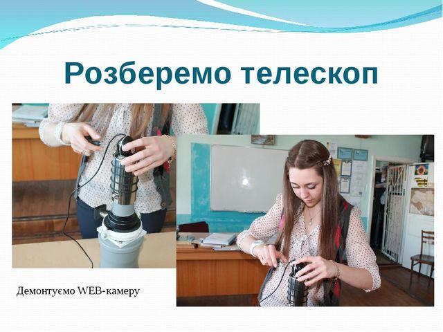 Розберемо телескоп Демонтуємо WEB-камеру