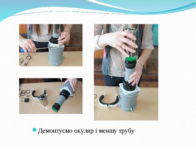 Демонтуємо окуляр і меншу трубу