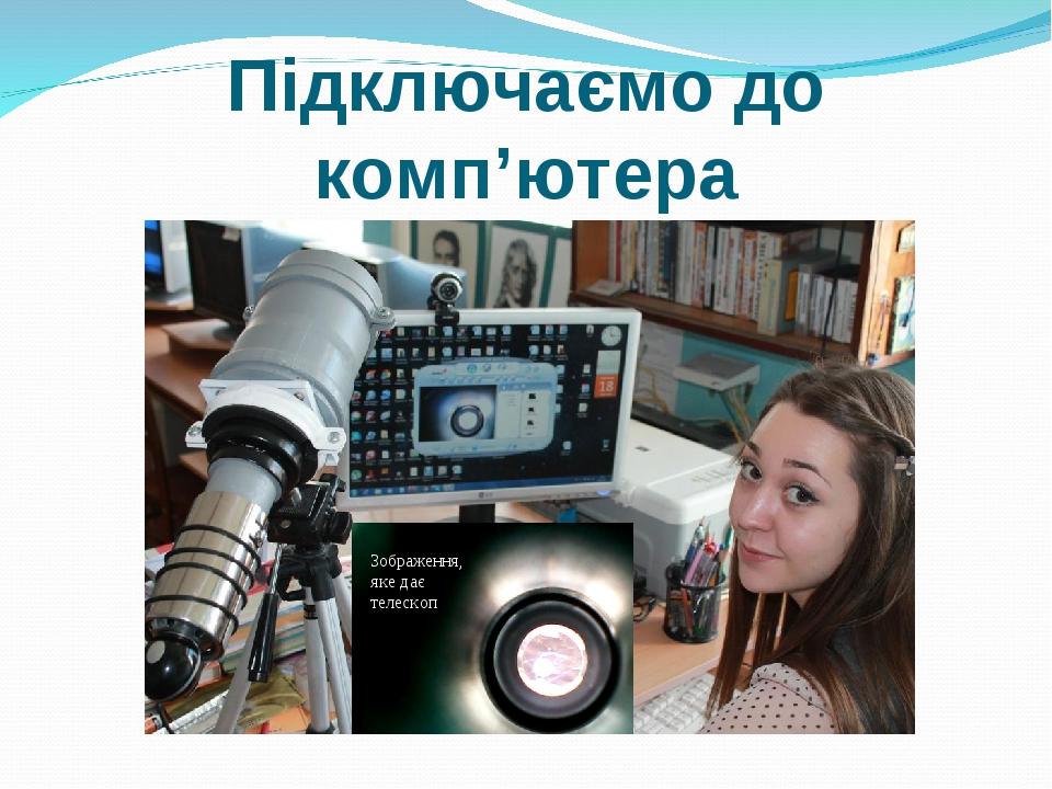 Підключаємо до комп'ютера Зображення, яке дає телескоп