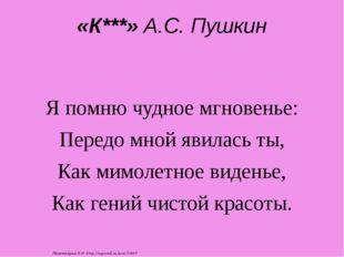 «К***» А.С. Пушкин Я помню чудное мгновенье: Передо мной явилась ты, Как мимо