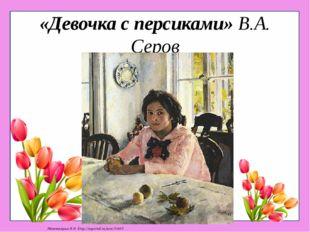 «Девочка с персиками» В.А. Серов Матюшкина А.В. http://nsportal.ru/user/33485