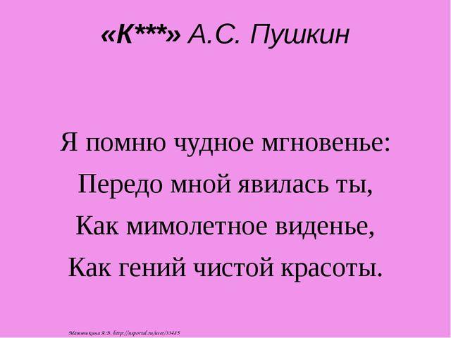 «К***» А.С. Пушкин Я помню чудное мгновенье: Передо мной явилась ты, Как мимо...