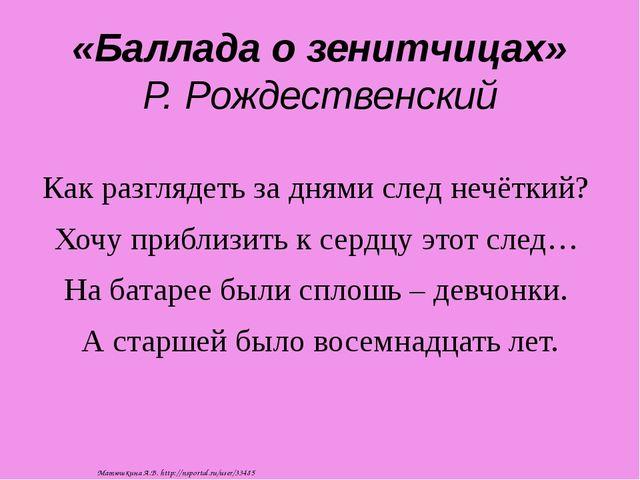 «Баллада о зенитчицах» Р. Рождественский Как разглядеть за днями след нечётки...