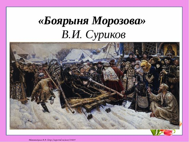 «Боярыня Морозова» В.И. Суриков Матюшкина А.В. http://nsportal.ru/user/33485