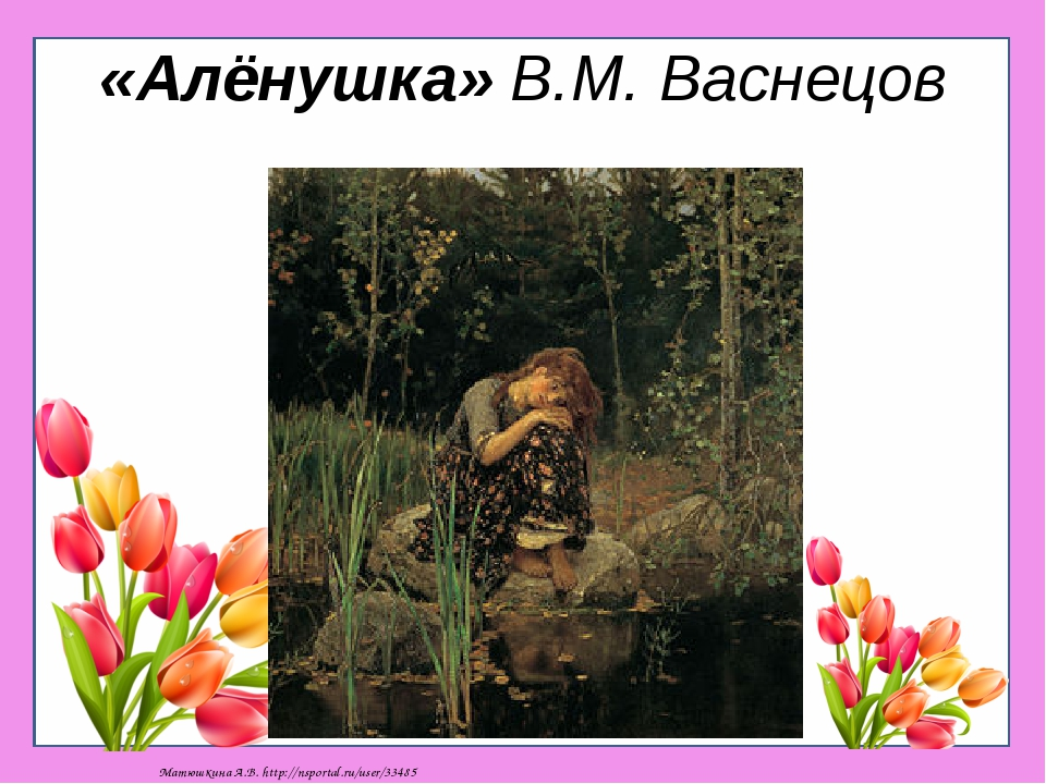 «Алёнушка» В.М. Васнецов Матюшкина А.В. http://nsportal.ru/user/33485