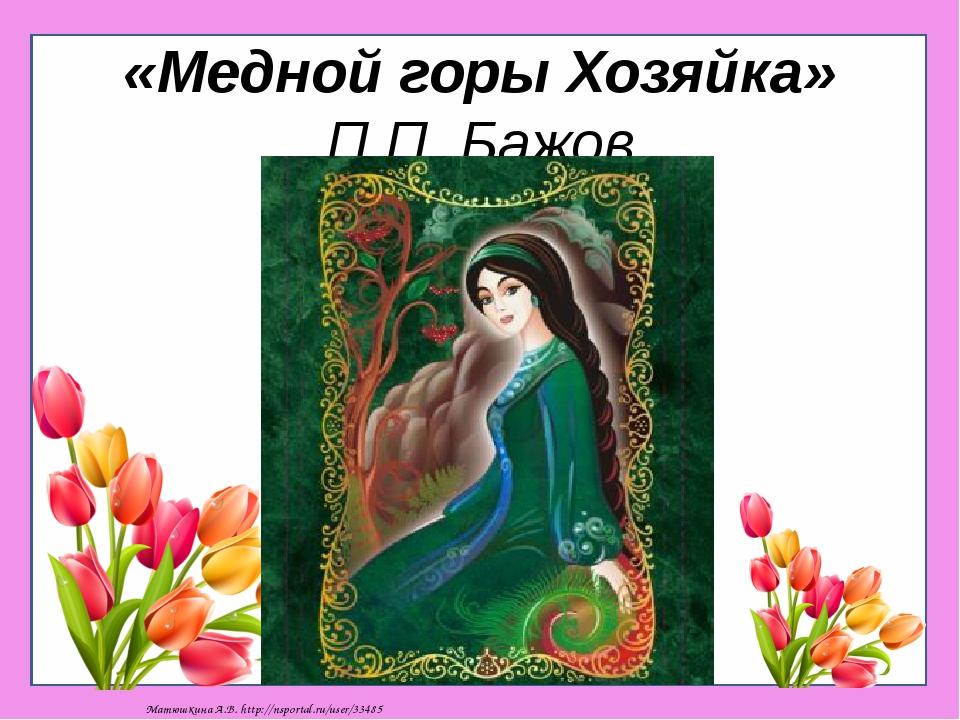 «Медной горы Хозяйка» П.П. Бажов Матюшкина А.В. http://nsportal.ru/user/33485