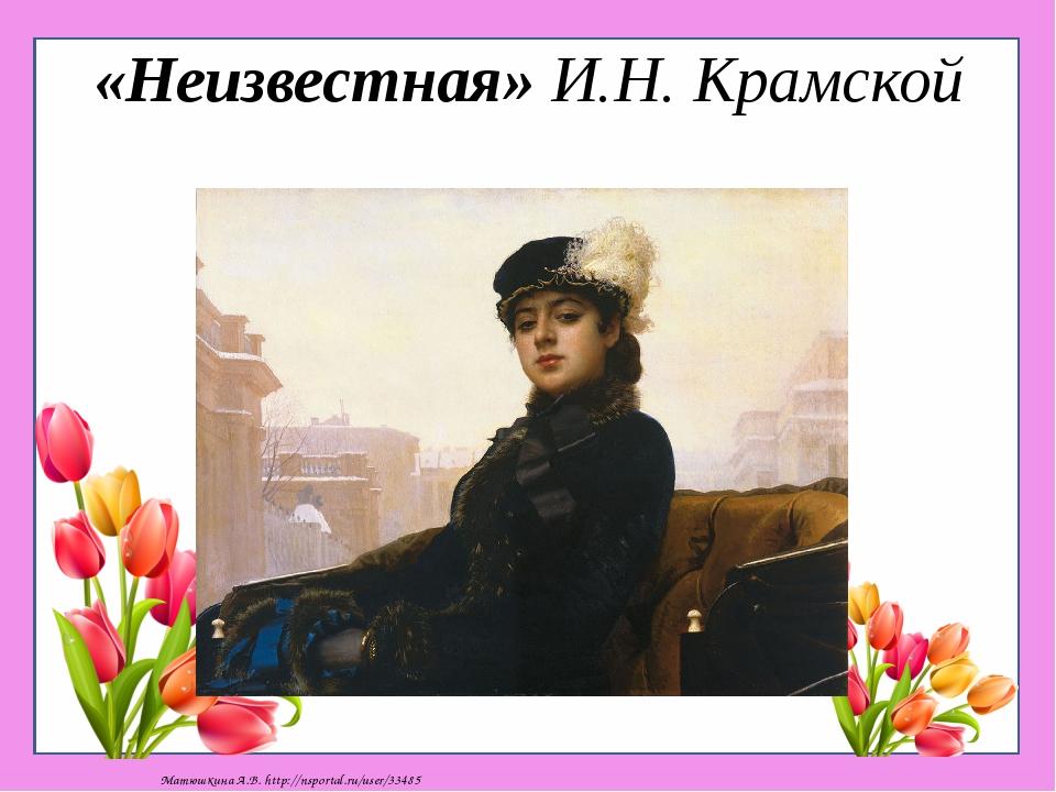 «Неизвестная» И.Н. Крамской Матюшкина А.В. http://nsportal.ru/user/33485