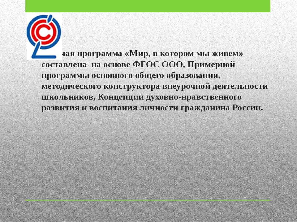 Рабочая программа «Мир, в котором мы живем» составлена на основе ФГОС ООО, Пр...