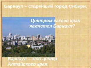Барнаул – старейший город Сибири. -Центром какого края является Барнаул? Барн