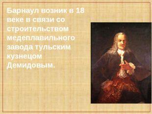 Барнаул возник в 18 веке в связи со строительством медеплавильного завода тул