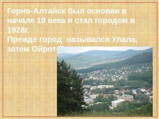 Горно-Алтайск был основан в начале 19 века и стал городом в 1928г. Прежде гор