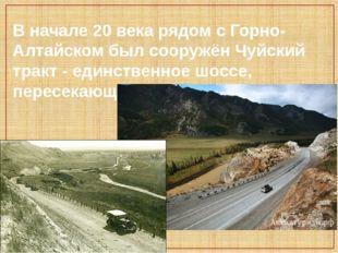 В начале 20 века рядом с Горно-Алтайском был сооружён Чуйский тракт - единств