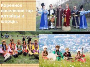Коренное население гор – алтайцы и шорцы.