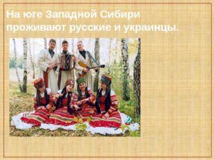 На юге Западной Сибири проживают русские и украинцы.