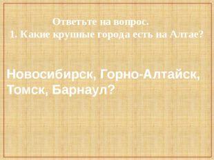 Ответьте на вопрос. 1. Какие крупные города есть на Алтае? Новосибирск, Горн